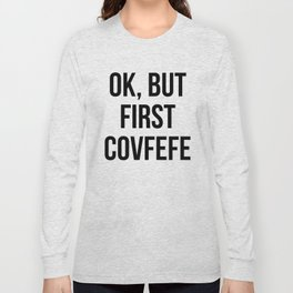 OK, But First Covfefe Long Sleeve T-shirt