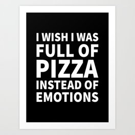 I Wish I Was Full of Pizza Instead of Emotions (Black & White) Art Print