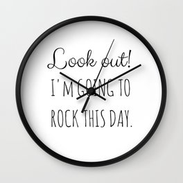 Look out! I'm going to rock this day. (white) Wall Clock