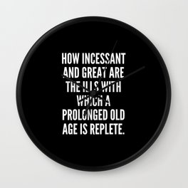 How incessant and great are the ills with which a prolonged old age is replete Wall Clock