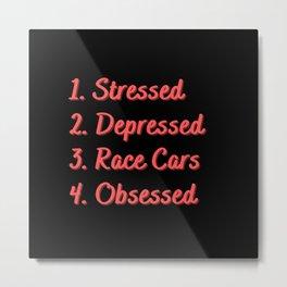 Stressed. Depressed. Race Cars. Obsessed. Metal Print