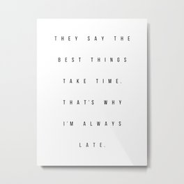 They Say the Best Things Take Time. That's Why I'm Always Late Metal Print