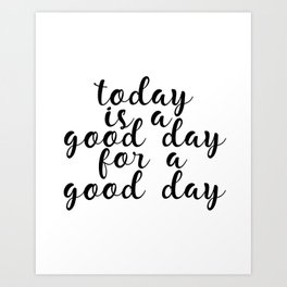 Today Is A Good Day For A Good Day, Art Print, Motivational Art, Inspirational Art, Inspiring Art Print