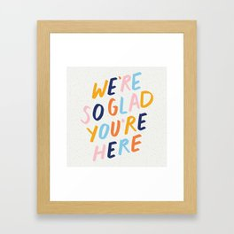 We're So Glad You're Here Framed Art Print