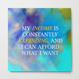My Income Is Constantly Expanding, And I Can Afford What I Want Metal Print