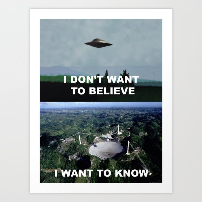 I Don't Want To Believe, I Want To Know Art Print