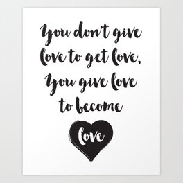 You don't give love to get love, you give to become love Quote Art Print