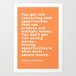 You don't get rich saving money… Missing opportunities is what costs people money. Grant Cardone Art Print