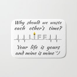 Why should we waste each other's time? Your life is yours and mine is mine ツ Bath Mat