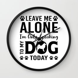 Leave Me Alone I'm Only Speaking To My Dog Today bw Wall Clock