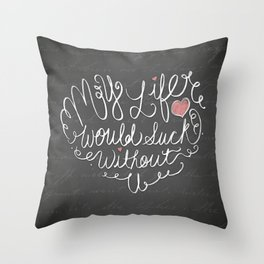 My Life Would Suck Without You | Chalkboard Art Print | Hand Lettered | Love & Relationships Throw Pillow