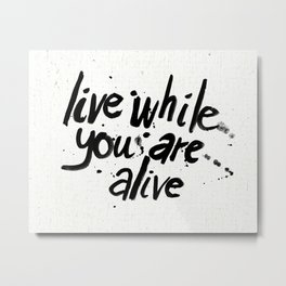 Live While You Are Alive Metal Print