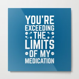 The Limits Of My Medication Funny Quote Metal Print