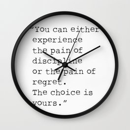 You can either experience the pain discipline or the pain of regret. Wall Clock