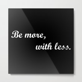 Be More, With Less. Metal Print