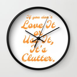 If You don't Love It Or Use It It's Clutter Wall Clock