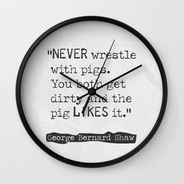 Never wrestle with pigs. You both get dirty and the pig likes it. Wall Clock