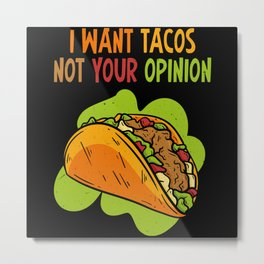 I Want Tacos Not Your Opinion Metal Print