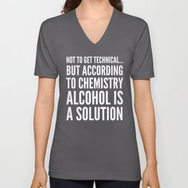 NOT TO GET TECHNICAL BUT ACCORDING TO CHEMISTRY ALCOHOL IS A SOLUTION (Black & White) Unisex V-Neck
