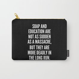 Soap and education are not as sudden as a massacre but they are more deadly in the long run Carry-All Pouch