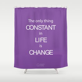 The only thing Constant in Life is Change Shower Curtain