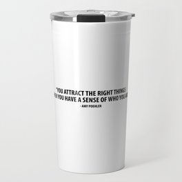 You attract the right things when you have a sense of who you are. - Amy Poehler Travel Mug