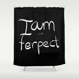 I am not ferpect (white) Shower Curtain