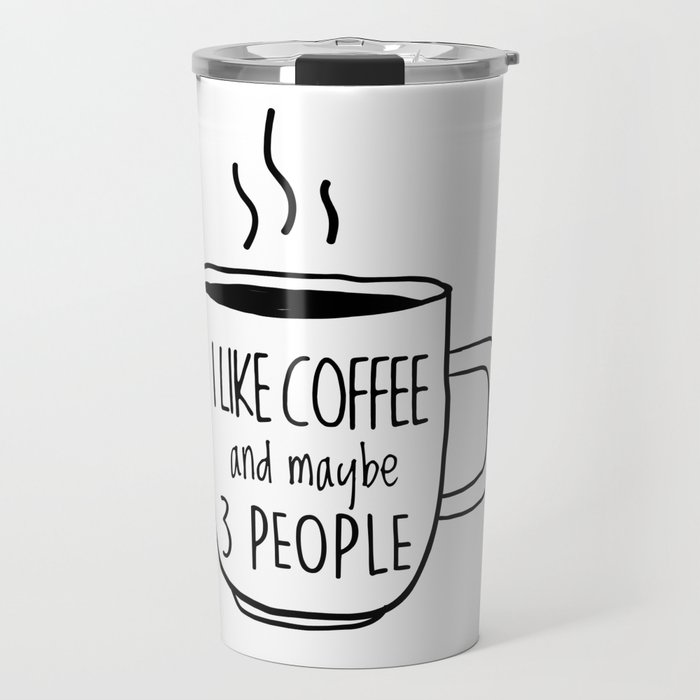 I Like Coffee and maybe 3 people Travel Mug