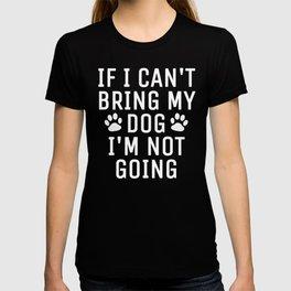 If I Can't Bring My Dog I'm Not Going (Black) T-shirt