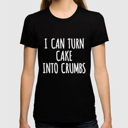 can turn cake into crumbs cake into crumbs T-shirt