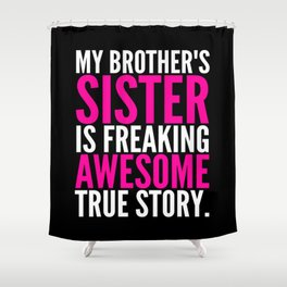 My Brother's Sister is Freaking Awesome True Story (Black - White - Pink) Shower Curtain