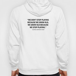 We don't stop playing because we grow old; we grow old because we stop playing - George Bernard Shaw Hoody