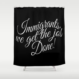 Immigrants... we get the job done! Shower Curtain