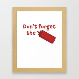 Don't Forget The Ketchup - Funny Tomato Sauce Framed Art Print