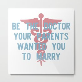 Be the Doctor your parents wanted you to marry Metal Print
