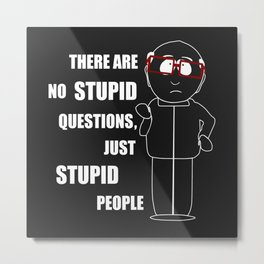 There are no stupid questions, just stupid people Metal Print