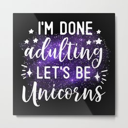 I'm Done Adulting Let's Be Unicorns Metal Print