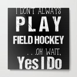 I Don't Always Play Field Hockey Oh Wait Yes I Do Metal Print