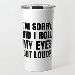 I'm Sorry Did I Roll My Eyes Out Loud Travel Mug