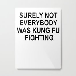 T-Shirt Tee Tees Surely Not Everybody Was Kung Fu Fighting Metal Print