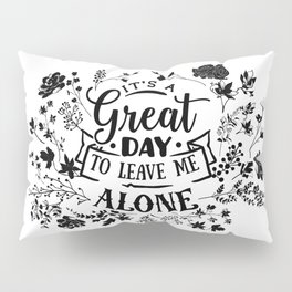 Great day to leave me alone Pillow Sham