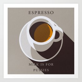 Espresso - Milk is for Pussies Art Print