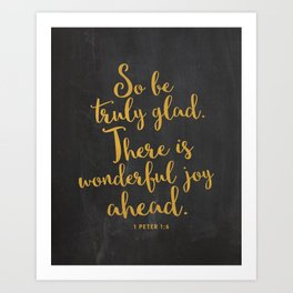So be truly glad. There is wonderful joy ahead. 1 Peter 1:6 Art Print