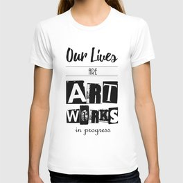 Our Lives are Artworks in Progress T-shirt