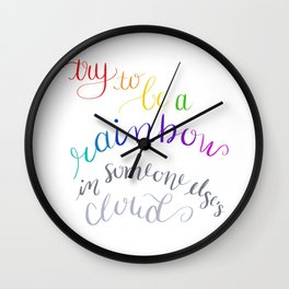 Try to be a rainbow in someone else's cloud Wall Clock
