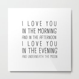 I LOVE YOU IN THE MORNING AND IN THE AFTERNOON, I LOVE IN THE EVENING AND UNDERNEATH THE MOON Metal Print