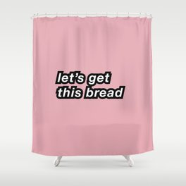Let's get this bread Shower Curtain