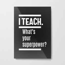 I teach. What is Your Superpower? Metal Print