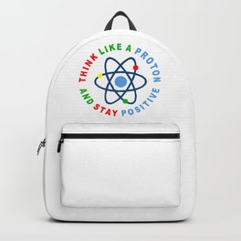 THINK LIKE A PROTON AND STAY POSITIVE Backpack