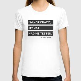 I'm Not Crazy; My Cat Had Me Tested. He Says I'm Fine. T-shirt